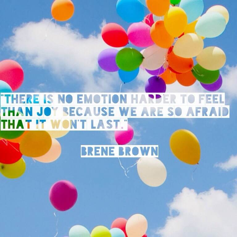 There is no emotion harder to feel than joy because we are so afraid that it won't last.