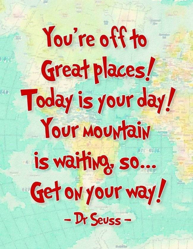 You're off to great places. Today is your day. Your mountain is waiting so get on your way