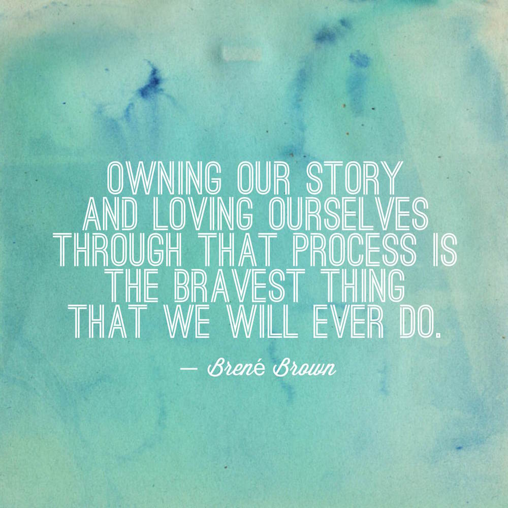 Owning our story and loving ourselves through that process is the bravest thing that we will ever do.