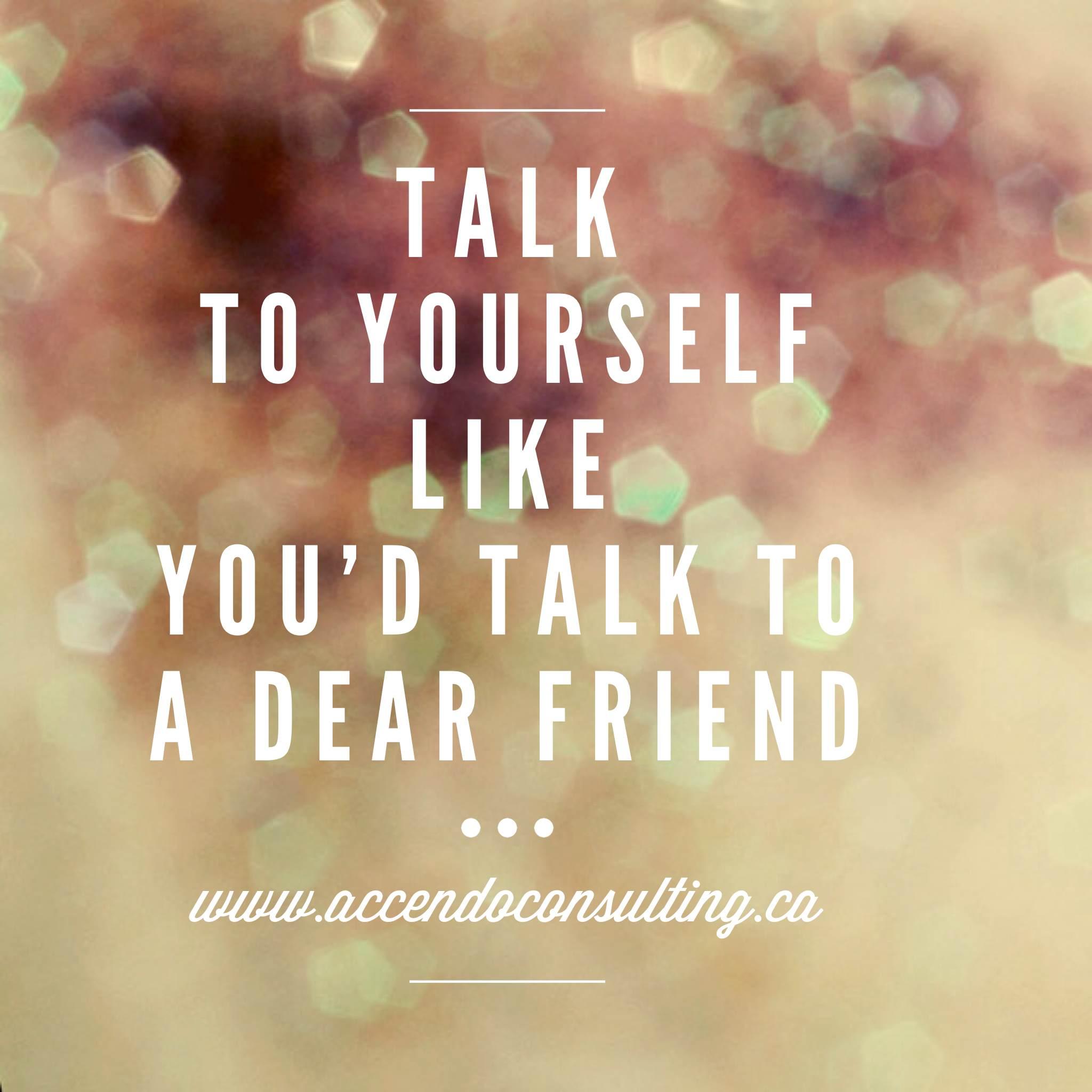 Talk to yourself like you'd talk to a dear friend