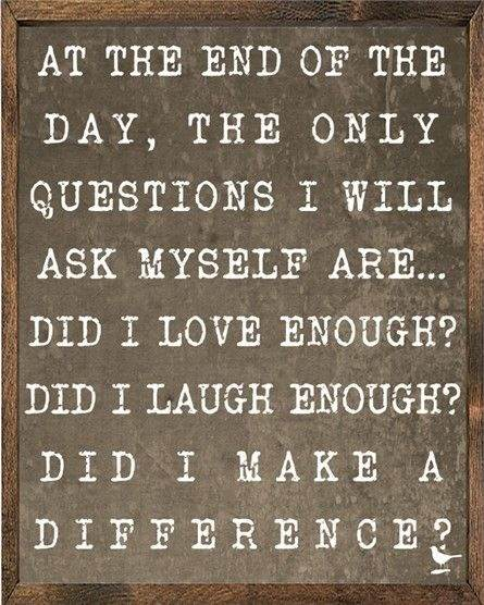 at the end of the day the only questions i will ask myself are did I love enough, did I laugh enough, did I make a difference