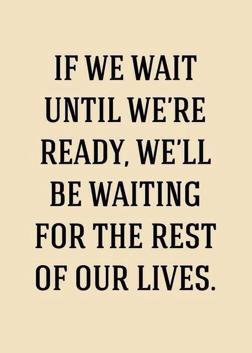 If we wait until we're ready we'll be waiting for the rest of our lives