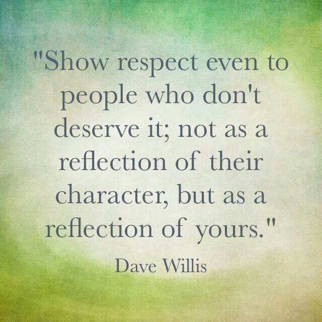 Show respect even to people who don't deserve it. not as a reflection of their character but as a reflection of yours