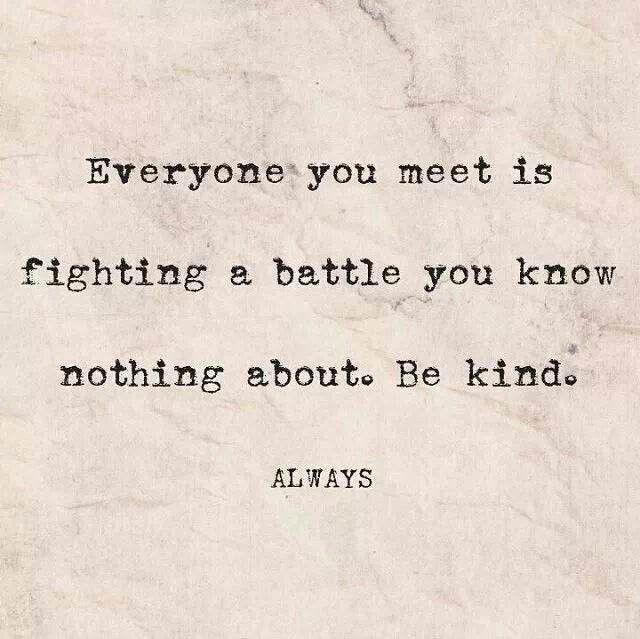 Everyone you meet is fighting a battle you know nothing about. Be kind.