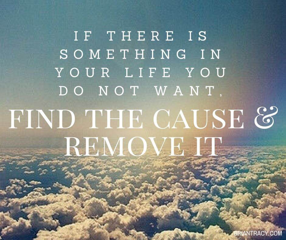 If there is something in your life you do not want, find the cause and remove it