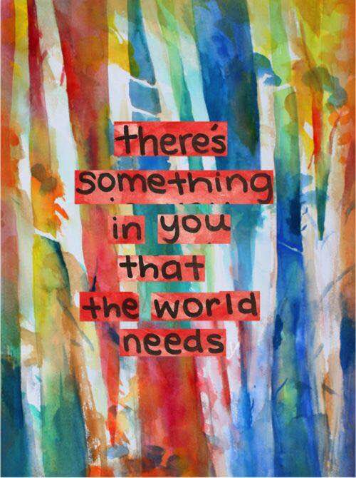there's something in you that the world needs