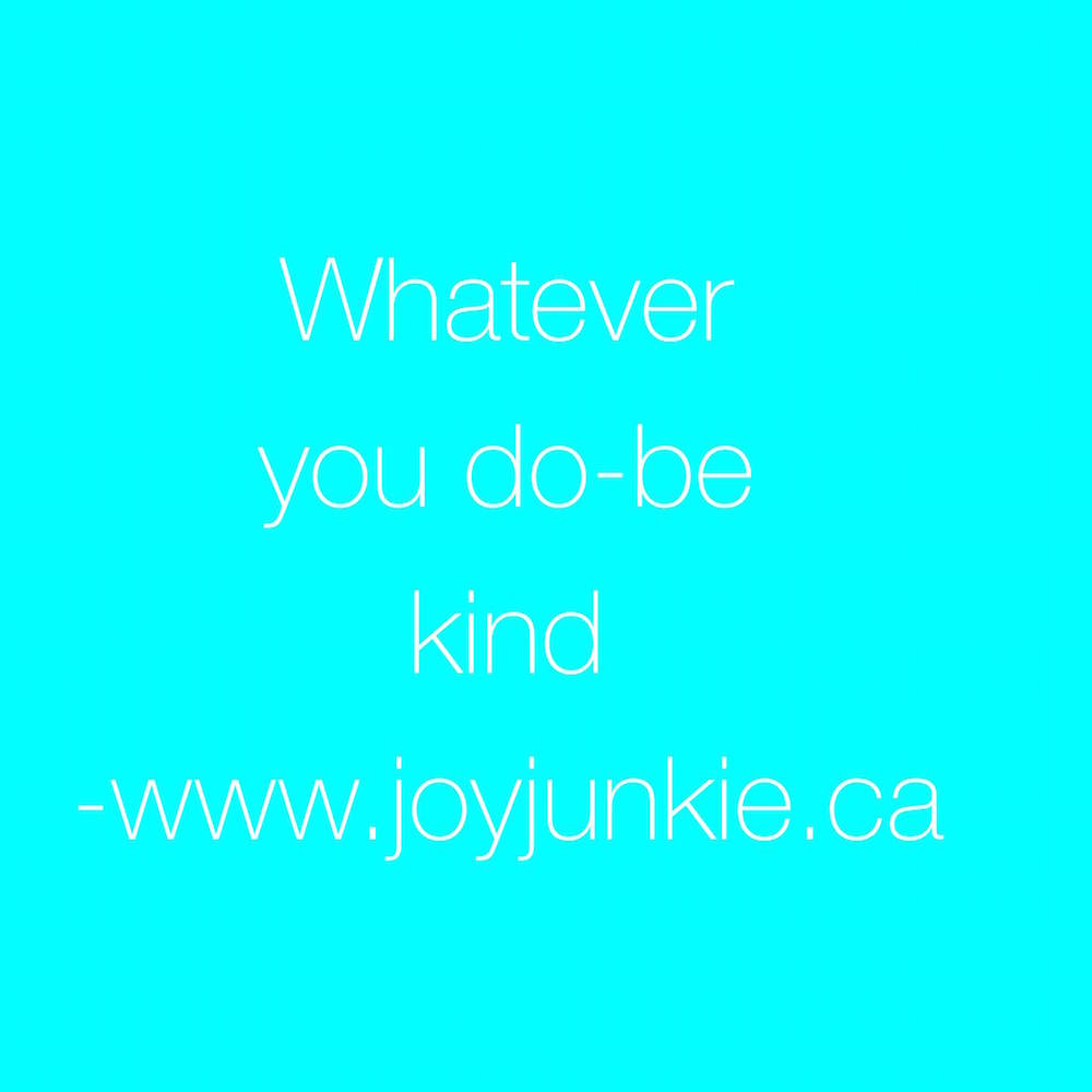 Whatever you do - be kind
