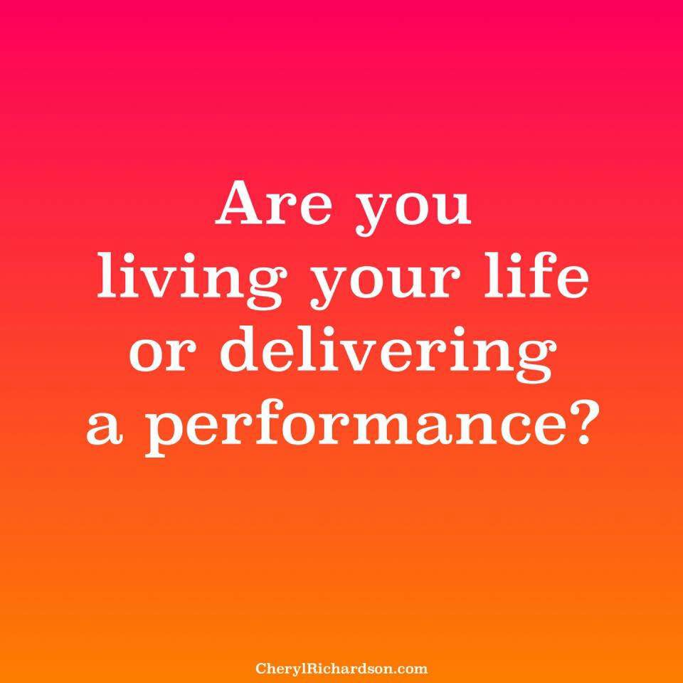 are you living your life or delivering a performance