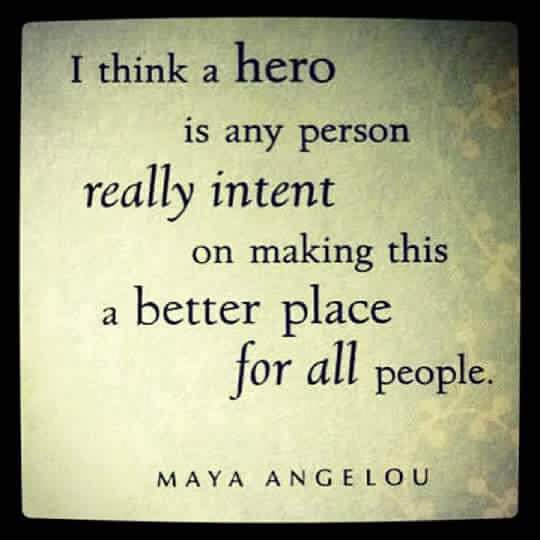 I think a hero is any person really intent on making this a better place for all people