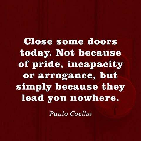 Close some doors today. Not because of pride, incapacity or arrogance, but simply because they lead you nowhere