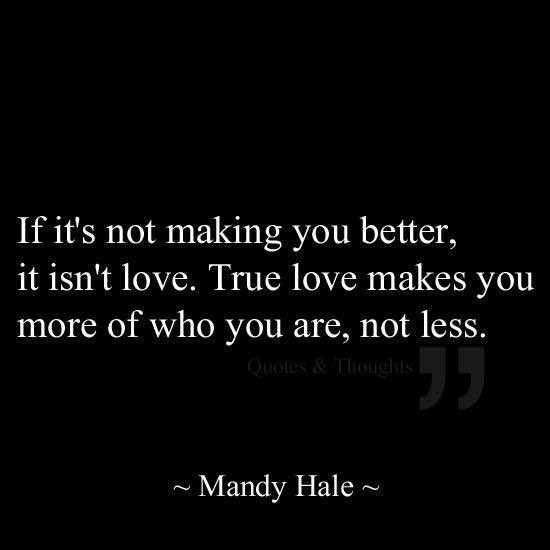 If it's not making you better, it isn't love. True love makes you more of who you already are, not less.