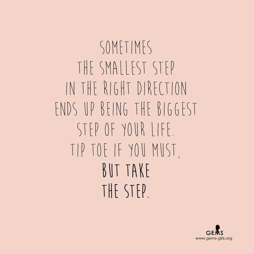 Sometimes the smallest step in the right direction ends up being the biggest step of your life. Tip toe if you must but take the step