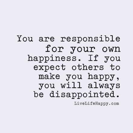 You are responsible for your own happiness. If you expect others to make you happy you will always be disappointed