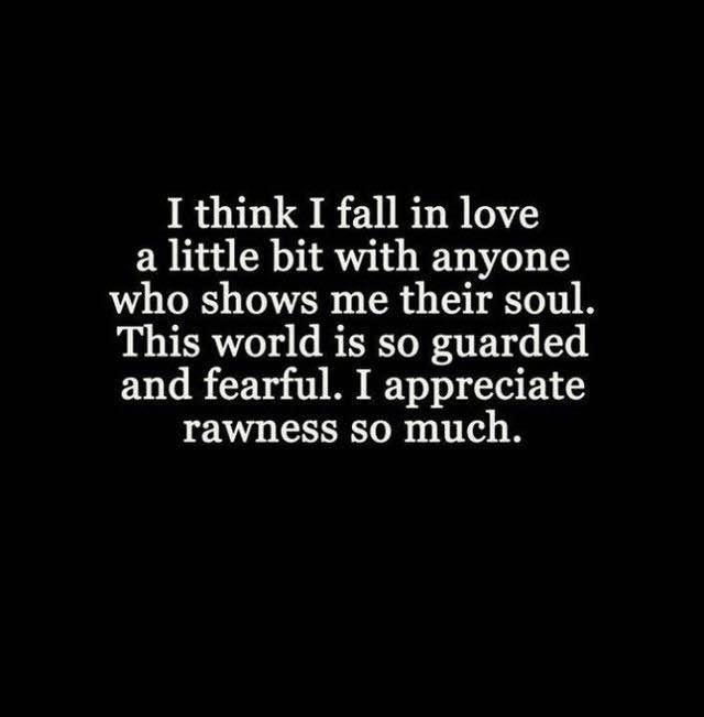 I think I fall in love a little bit with anyone who shows me their soul. This world is so guarded and fearful. I appreciate rawness so much