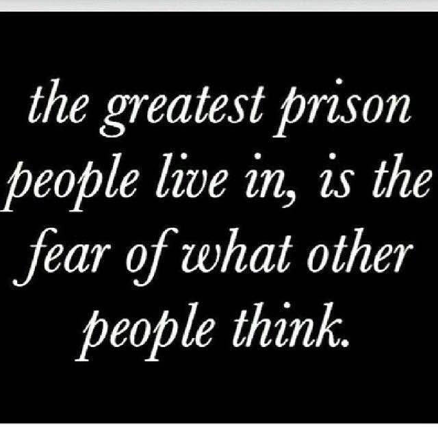 The greatest prison people live in is the fear of what other people think