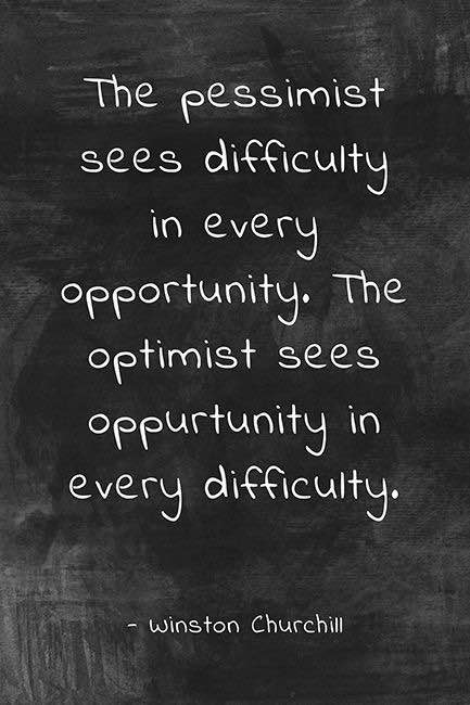 The pessimist sees difficulty in every opportunity. The optimist sees opportunity in every difficult