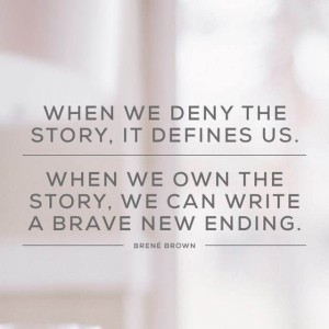 When we deny the story, it defines us. When we own the story, we can write a brave new ending