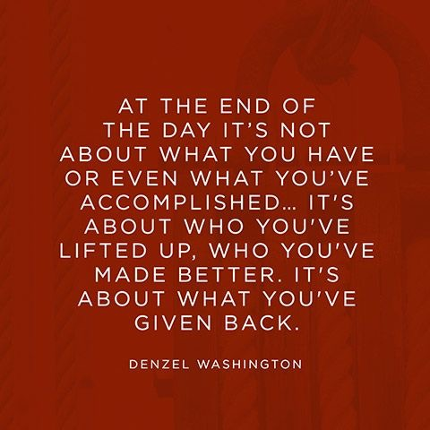 At the end of the day it's not about what you have accomplished. It's about who you've lifted up who you've made better. It's about what you've given back.