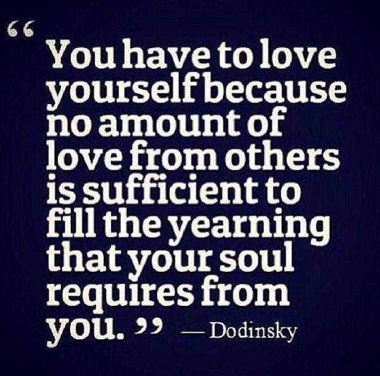 You have to love yourself because no amount of love from others is sufficient to fill the yearning that your soul requires from you