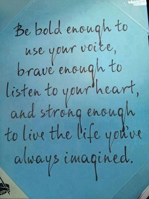 Be bold enough to use your voice, brave enough to listen to your heart and strong enough to live the life you've always imagined