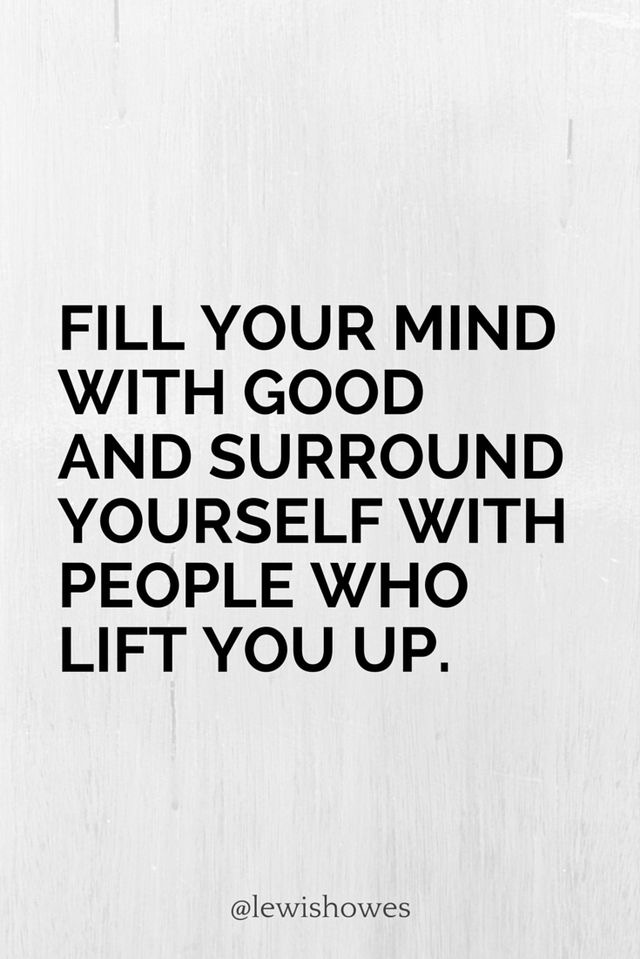 Fill your mind with good and surround yourself with people who life you up