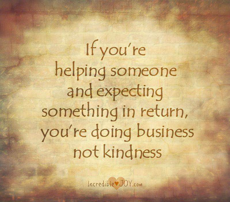 If you're helping someone and expecting something in return, you're doing business, not kindness