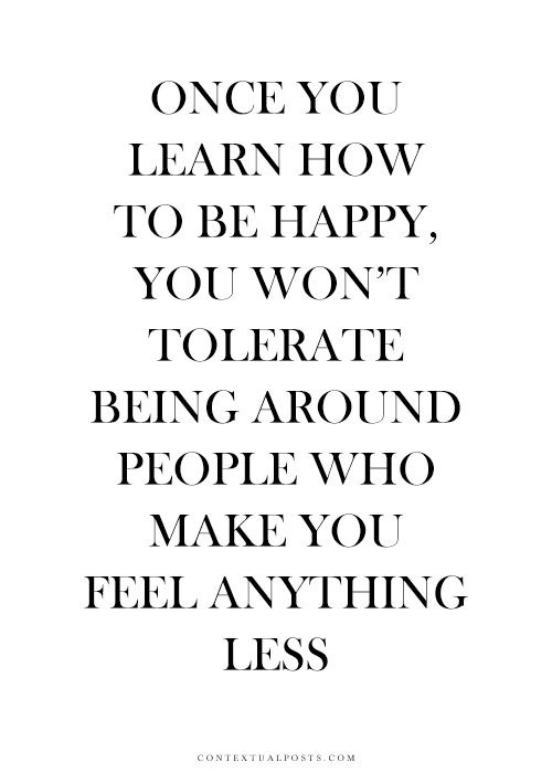 Once you learn how to be happy, you won't tolerate being around people who make you feel anything less