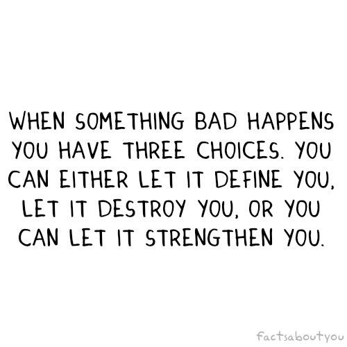 When something bad happens you have three choices. You can either let it define you, let it destroy you or you can let it strengthen you