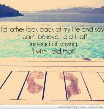 I'd rather look back and say I can't believe I did that instead of saying I wish I did that