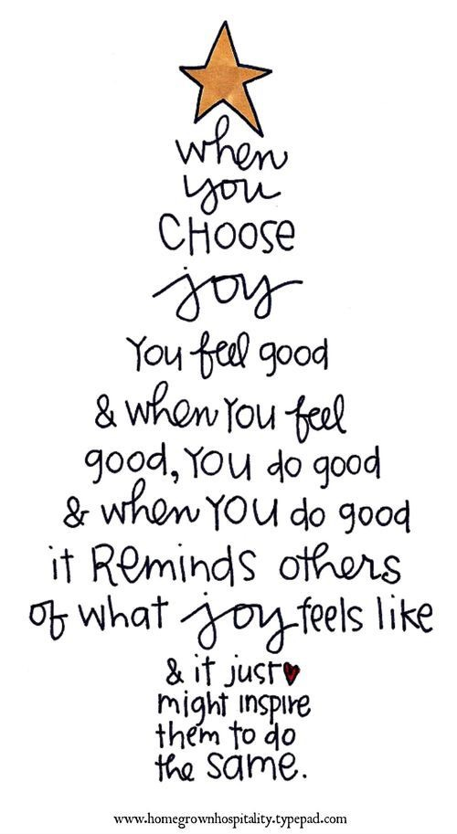 when you choose joy you feel good and when you feel good you do good and when you do good it reminds others of what joy feels like and it just might inspire them to do the same