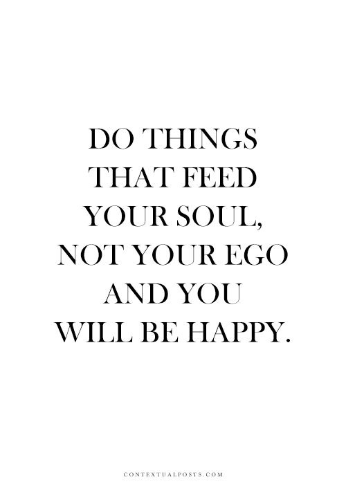 Do things that feed your soul not your ego and you will be happy
