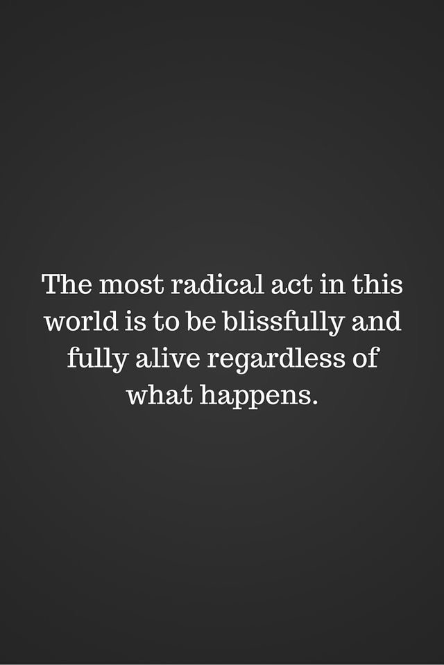 The most radical act in this world is to be blissfully and fully alive regardless of what happens.