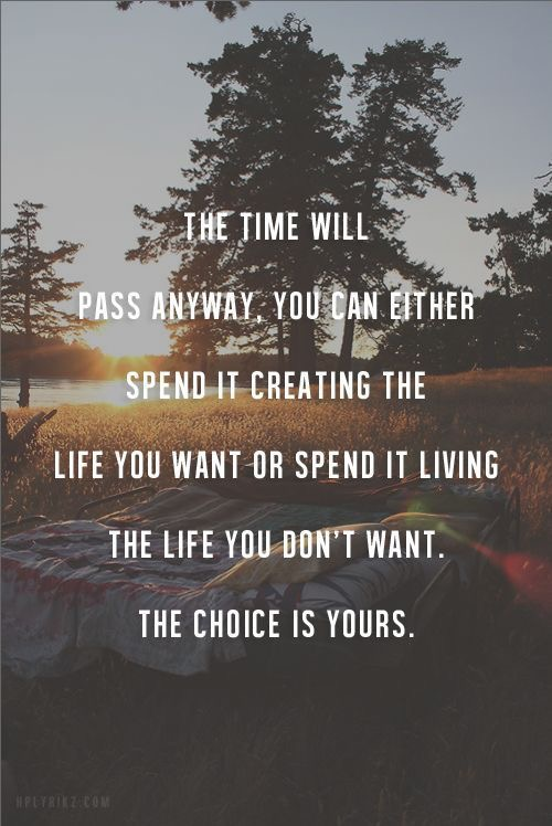 The time will pass anyway. You can either spend it creating the life you want or spend it living the life you don't want. The choice is yours.