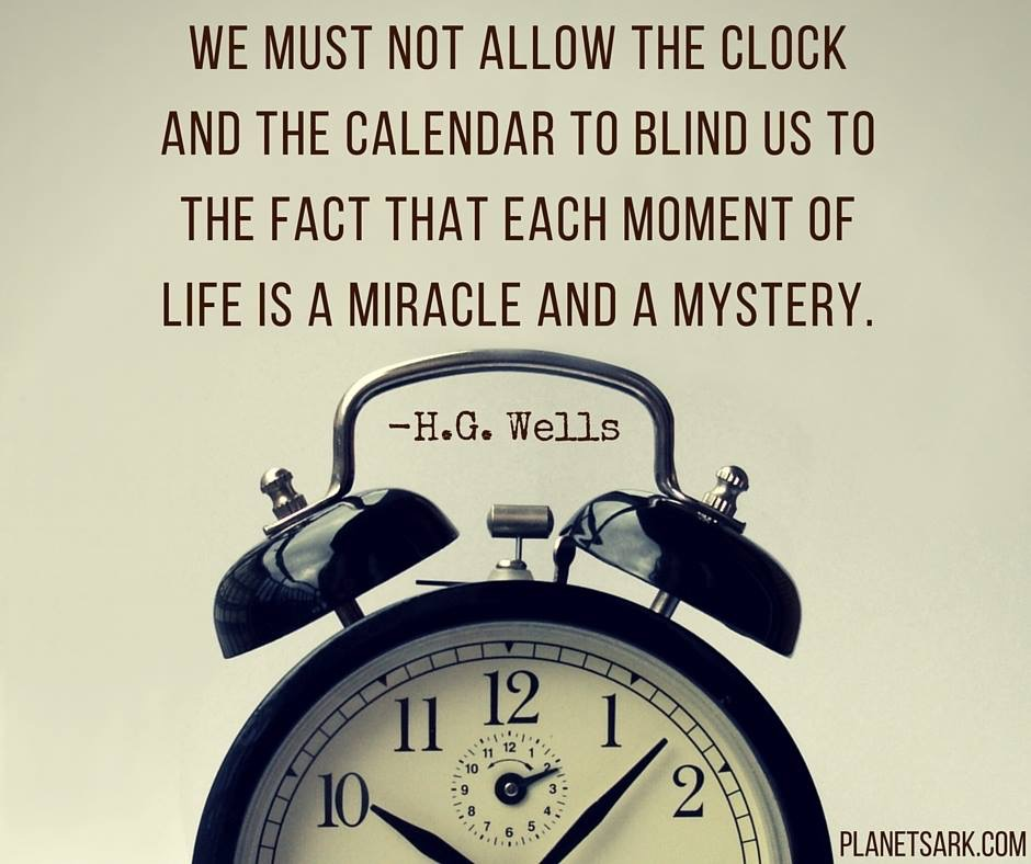 We must not allow the clock and the calendar to blind us to the fact that each moment of life is a miracle and a mystery