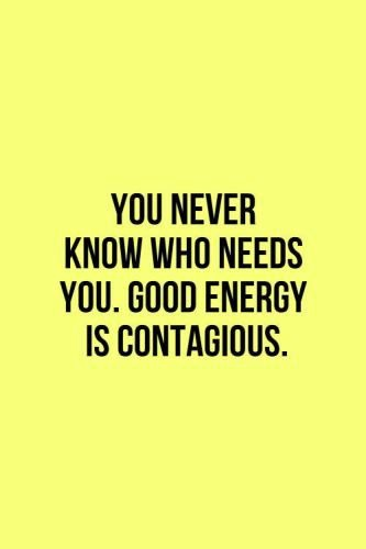 You never know who needs you. Good energy is contagious