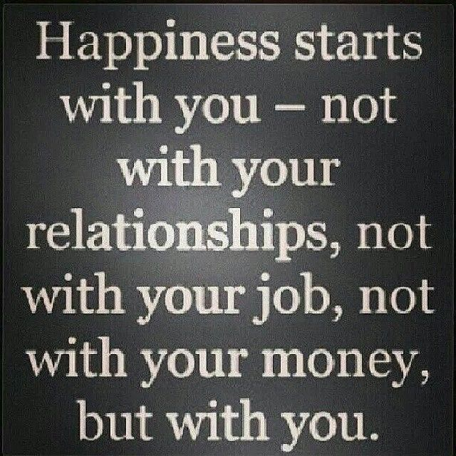 Happiness starts with you - not with your relationships, not with your job, not with your money, but with you.