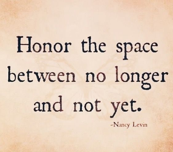 Honour the space between no longer and not yet