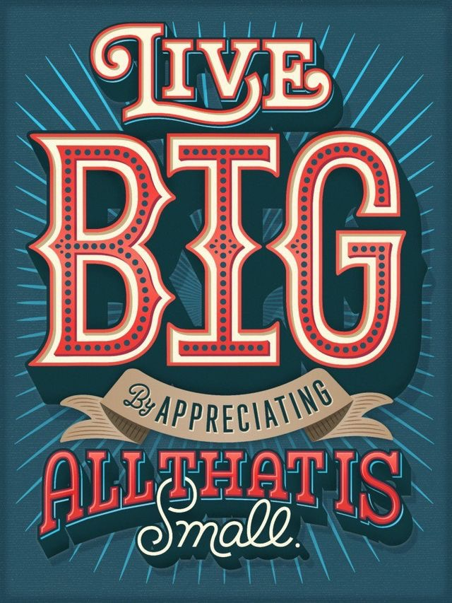 Live big by appreciating all that is small