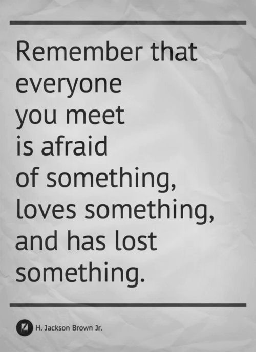 Remember that everyone you meet is afraid of something, loves something and has lost something