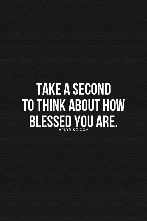take a second to think about how blessed you are