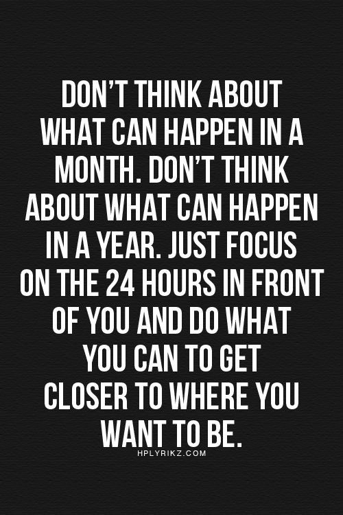 don't think about what can happen in a month. don't think about what can happen in a year. just focus on the 24 hours in front of you and do what you can to get closer to where you want to be