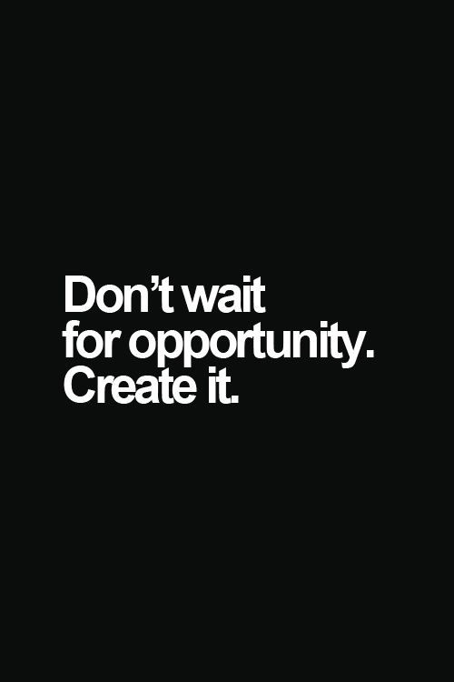Don't wait for opportunity. Create it.