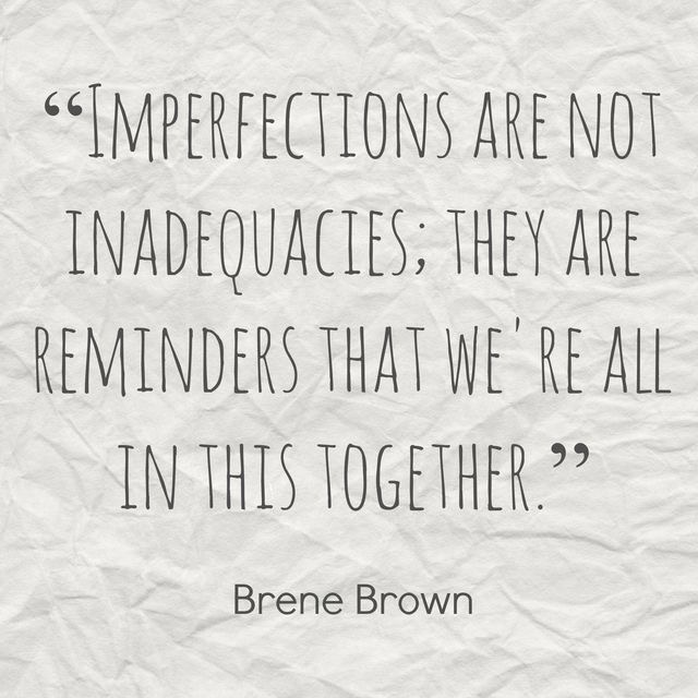 Imperfections are not inadequacies, they are reminders that we're all in this together