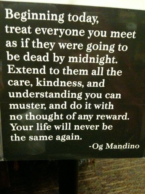 Beginning today treat everyone as if they were going to be dead by midnight. Extend to them all the care, kindness, and understanding you can muster, and do it with no thought of any reward. Your life will never be the same again.