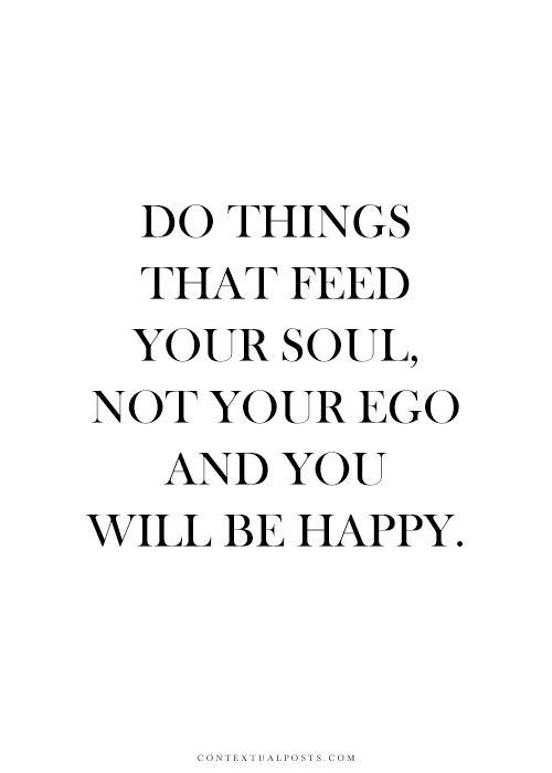 Do things that feed your soul, not your ego and you will be happy
