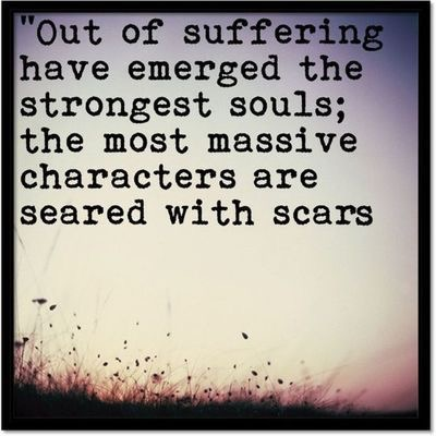 Out of suffering have emerged the strongest souls: the most massive characters are seared with scars