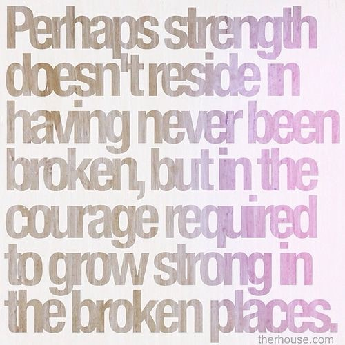 Perhaps strength doesn't reside in having never been broken but in the courage required to grow strong in the broken places