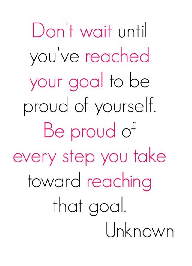 Don't wait until you've reached your goal to be proud of yourself. Be proud of every step you take toward reaching the goal.