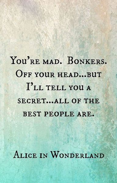 You're mad bonkers. Off your head. But I'll tell you a secret. All of the best people are.
