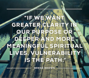 If we want greater clarity in our purpose or deeper and more meaningful  spiritual lives, vulnerability is the path